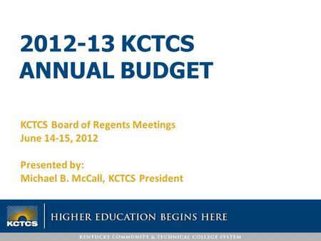 2012-13 KCTCS ANNUAL BUDGET KCTCS Board of Regents Meetings June 14-15, 2012 Presented by: Michael B. McCall, KCTCS President.