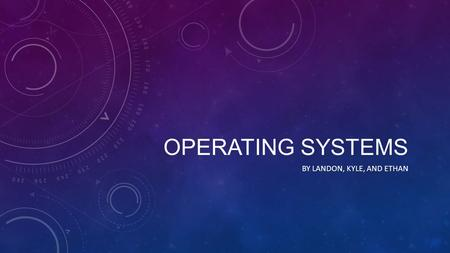 OPERATING SYSTEMS BY LANDON, KYLE, AND ETHAN. WHAT IS THEIR PURPOSE? (1) manage the computer's resources, such as the central processing unit (2) establish.