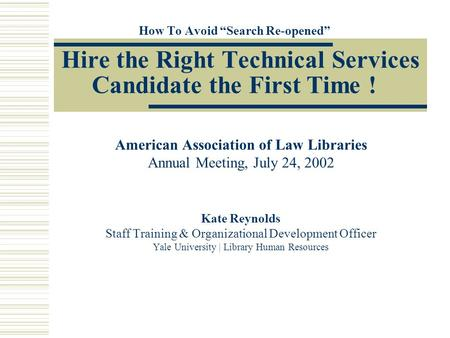 "How To Avoid ""Search Re-opened"" Hire the Right Technical Services Candidate the First Time ! American Association of Law Libraries Annual Meeting, July."