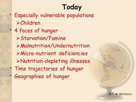 © T. M. Whitmore Today Especially vulnerable populations  Children 4 faces of hunger  Starvation/Famine  Malnutrition/Undernutrition  Micro-nutrient.