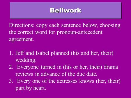BellworkBellwork Directions: copy each sentence below, choosing the correct word for pronoun-antecedent agreement. 1.Jeff and Isabel planned (his and.