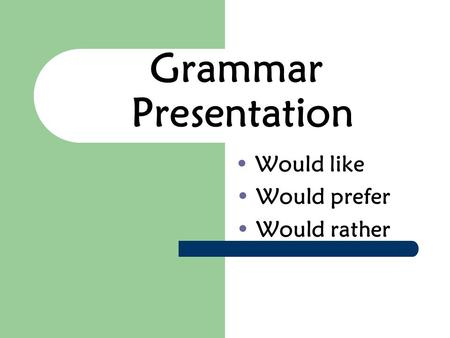 Grammar Presentation Would like Would prefer Would rather.