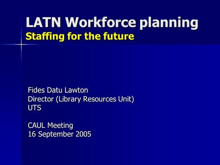 LATN Workforce planning Staffing for the future Fides Datu Lawton Director (Library Resources Unit) UTS CAUL Meeting 16 September 2005.