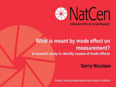 What is meant by mode effect on measurement? A research study to identify causes of mode effects Gerry Nicolaas.