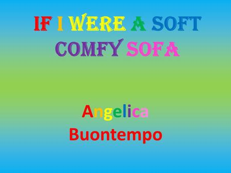 IF I WERE A SOFT COMFY SOFA Angelica Buontempo. Hello! I am a soft, blue, comfy sofa. I used to live in a sofa factory until a little girl saw me and.