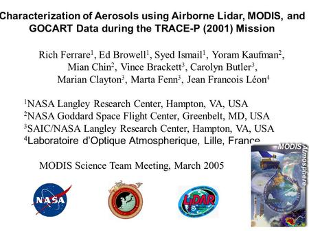 Characterization of Aerosols using Airborne Lidar, MODIS, and GOCART Data during the TRACE-P (2001) Mission Rich Ferrare 1, Ed Browell 1, Syed Ismail 1,