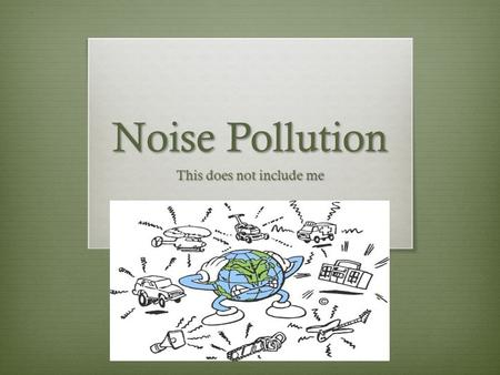Noise Pollution This does not include me. Definition and Types  Definition  Harmful or annoying levels of noise, as from airplanes, industry etc. 