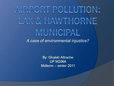 A case of environmental injustice? By: Ghaleb Attrache UP M206A Midterm – winter 2011.