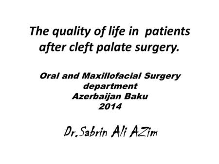 The quality of life in patients after cleft palate surgery. Oral and Maxillofacial Surgery department Azerbaijan Baku 2014 Dr.Sabrin Ali AZim.