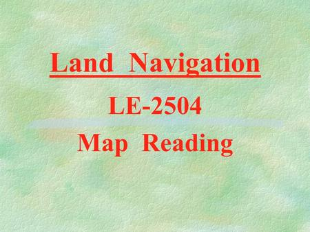 Land Navigation LE-2504 Map Reading D E F I N I T I O N S §Map : A Drawing of the Earth as seen from an airplane §Map Scale : The Ratio of Map Distance.
