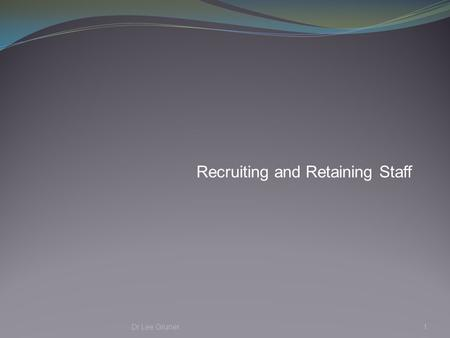 Recruiting and Retaining Staff Dr Lee Gruner1. Principles of Recruitment and Retention Aimed at ensuring that the organisation has competent, high performing.