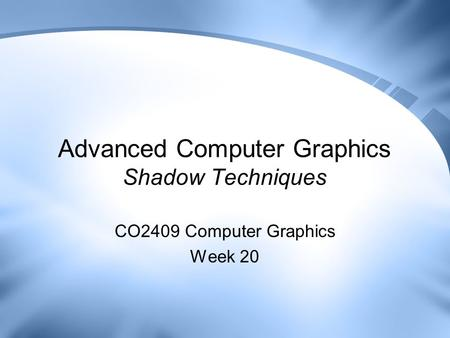 Advanced Computer Graphics Shadow Techniques CO2409 Computer Graphics Week 20.
