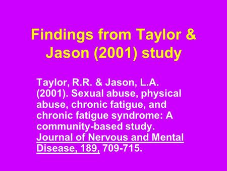 Findings from Taylor & Jason (2001) study Taylor, R.R. & Jason, L.A. (2001). Sexual abuse, physical abuse, chronic fatigue, and chronic fatigue syndrome: