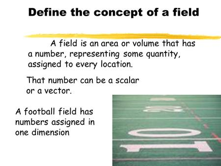 A field is an area or volume that has a number, representing some quantity, assigned to every location. That number can be a scalar or a vector. A football.