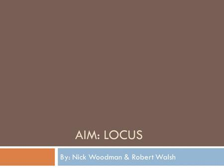AIM: LOCUS By: Nick Woodman & Robert Walsh.  Locus - in a plane is the set of all points in a plane that satisfy a given condition or a set of given.