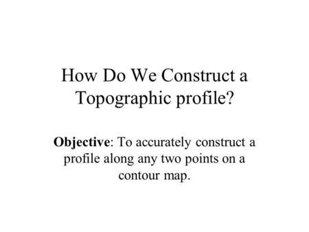 How Do We Construct a Topographic profile? Objective: To accurately construct a profile along any two points on a contour map.