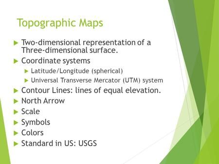 Topographic Maps  Two-dimensional representation of a Three-dimensional surface.  Coordinate systems  Latitude/Longitude (spherical)  Universal Transverse.