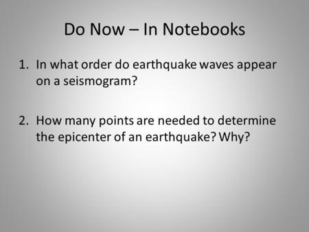 Do Now – In Notebooks 1.In what order do earthquake waves appear on a seismogram? 2.How many points are needed to determine the epicenter of an earthquake?