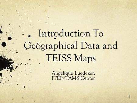 1 Introduction To Geographical Data and TEISS Maps Angelique Luedeker, ITEP/TAMS Center.
