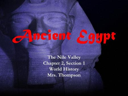 Ancient Egypt The Nile Valley Chapter 2, Section 1 World History Mrs. Thompson.