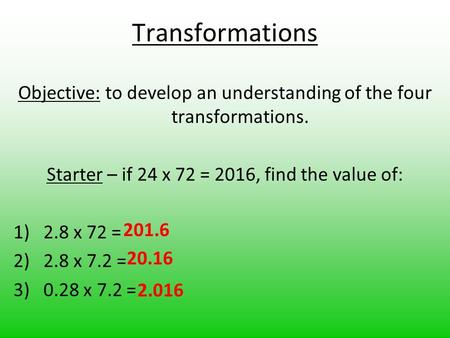 Transformations Objective: to develop an understanding of the four transformations. Starter – if 24 x 72 = 2016, find the value of: 1)2.8 x 72 = 2)2.8.