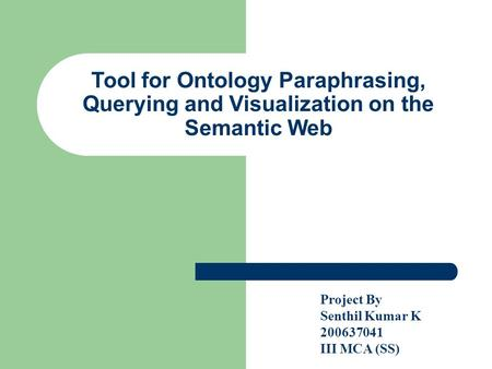 Tool for Ontology Paraphrasing, Querying and Visualization on the Semantic Web Project By Senthil Kumar K 200637041 III MCA (SS)‏