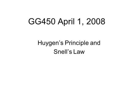 GG450 April 1, 2008 Huygen's Principle and Snell's Law.