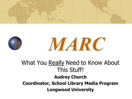 MARC What You Really Need to Know About This Stuff! Audrey Church Coordinator, School Library Media Program Longwood University.