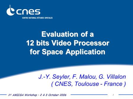 1 st AMICSA Workshop – 2 & 3 October 2006 1 Evaluation of a 12 bits Video Processor for Space Application J.-Y. Seyler, F. Malou, G. Villalon ( CNES, Toulouse.