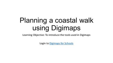Planning a coastal walk using Digimaps Learning Objective: To introduce the tools used in Digimaps Login to Digimaps for SchoolsDigimaps for Schools.