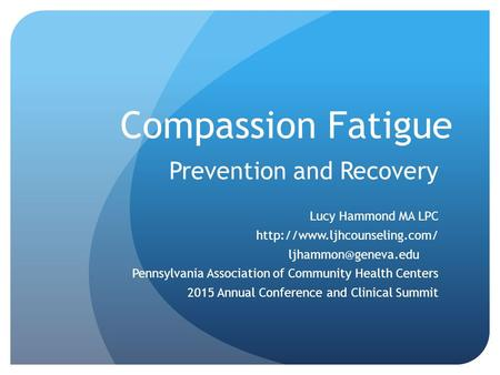 Compassion Fatigue Prevention and Recovery Lucy Hammond MA LPC  Pennsylvania Association of Community.