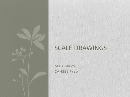 Ms. Cuervo CAHSEE Prep SCALE DRAWINGS. What Are Scale Drawings? Since it is not always possible to draw on paper the actual size of real- life objects.