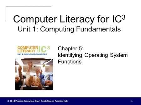 Computer Literacy for IC 3 Unit 1: Computing Fundamentals © 2010 Pearson Education, Inc. | Publishing as Prentice Hall.1 Chapter 5: Identifying Operating.