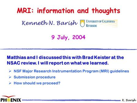 K. Barish Kenneth N. Barish …………… 9 July, 2004 MRI: information and thoughts Matthias and I discussed this with Brad Keister at the NSAC review. I will.