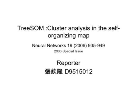 TreeSOM :Cluster analysis in the self- organizing map Neural Networks 19 (2006) 935-949 2006 Special Issue Reporter 張欽隆 D9515012.