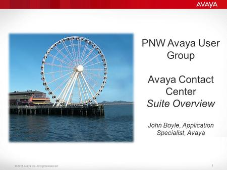 © 2011 Avaya Inc. All rights reserved. 1 PNW Avaya User Group Avaya Contact Center Suite Overview John Boyle, Application Specialist, Avaya.