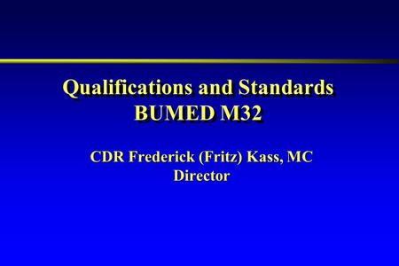 CDR Frederick (Fritz) Kass, MC Director Qualifications and Standards BUMED M32.