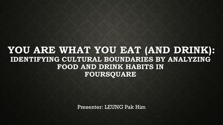 YOU ARE WHAT YOU EAT (AND DRINK): IDENTIFYING CULTURAL BOUNDARIES BY ANALYZING FOOD AND DRINK HABITS IN FOURSQUARE Presenter: LEUNG Pak Him.