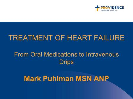 TREATMENT OF HEART FAILURE From Oral Medications to Intravenous Drips Mark Puhlman MSN ANP.