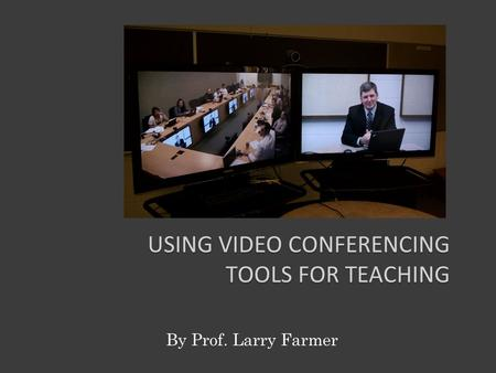 USING VIDEO CONFERENCING TOOLS FOR TEACHING By Prof. Larry Farmer.