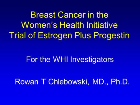 Breast Cancer in the Women's Health Initiative Trial of Estrogen Plus Progestin For the WHI Investigators Rowan T Chlebowski, MD., Ph.D.
