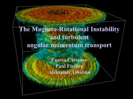 The Magneto-Rotational Instability and turbulent angular momentum transport Fausto Cattaneo Paul Fischer Aleksandr Obabko.