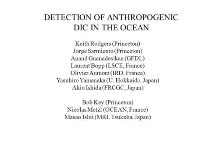 DETECTION OF ANTHROPOGENIC DIC IN THE OCEAN Keith Rodgers (Princeton) Jorge Sarmiento (Princeton) Anand Gnanadesikan (GFDL) Laurent Bopp (LSCE, France)