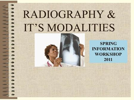 RADIOGRAPHY & IT'S MODALITIES SPRING INFORMATION WORKSHOP 2011.