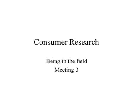 Consumer Research Being in the field Meeting 3. Know others by knowing yourself Observe yourself as a customer Buy a cup of coffee and observe yourself.