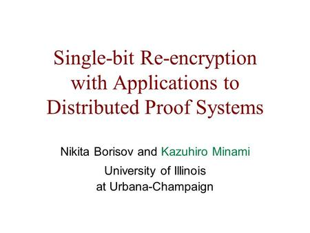 Single-bit Re-encryption with Applications to Distributed Proof Systems Nikita Borisov and Kazuhiro Minami University of Illinois at Urbana-Champaign.