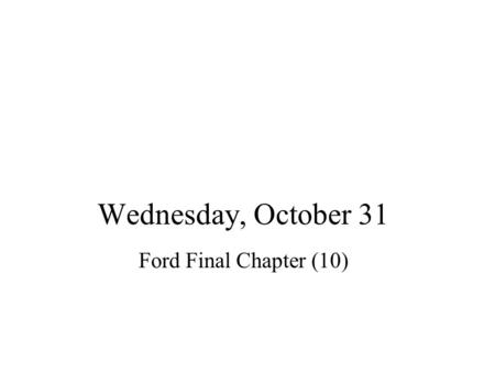 Wednesday, October 31 Ford Final Chapter (10). Agenda Announce: –Test Wednesday –Office Hours probably busy…better book appt. –Read Chs. 1-3 of Vilekin.