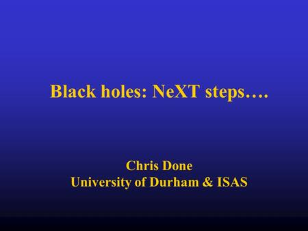 Black holes: NeXT steps…. Chris Done University of Durham & ISAS.