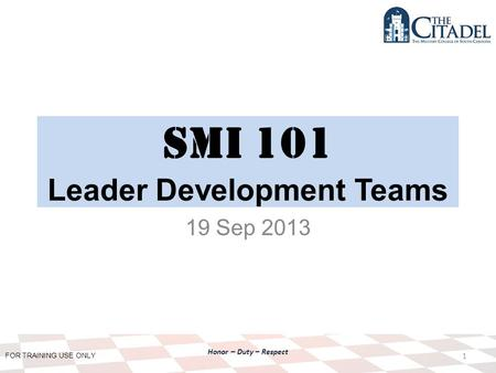 FOR TRAINING USE ONLY Honor – Duty – Respect SMI 101 Leader Development Teams 19 Sep 2013 1.