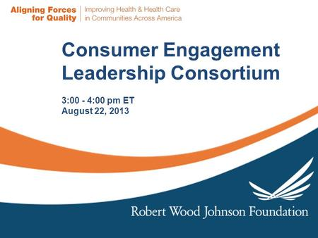 Consumer Engagement Leadership Consortium 3:00 - 4:00 pm ET August 22, 2013.